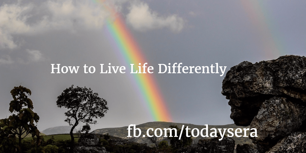 How to Live Life Differently